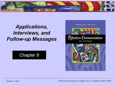 Effective Communication for Colleges, 10 th ed., by Brantley & Miller, 2005© Chapter 9 Chapter 9 – Slide 1 Applications, Interviews, and Follow-up Messages.