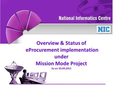 1 NIC / NICSIGePNIC - MMP Overview & Status of eProcurement implementation under Mission Mode Project As on 30.09.2011.