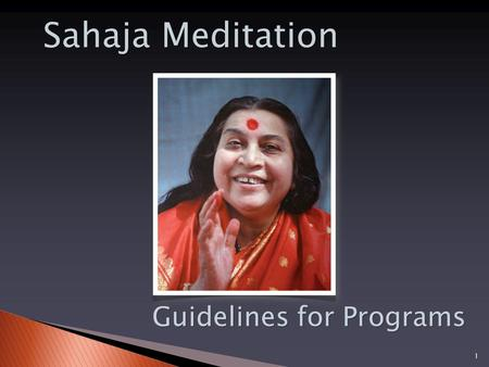 11 Sahaja Meditation Guidelines for Programs. Sahaja Meditation - Confidential and for internal use only. Please do not distribute further without prior.