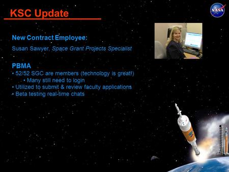 KSC Update New Contract Employee: Susan Sawyer, Space Grant Projects Specialist PBMA 52/52 SGC are members (technology is great!) Many still need to login.