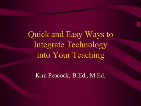Quick and Easy Ways to Integrate Technology into Your Teaching Kim Peacock, B.Ed., M.Ed.