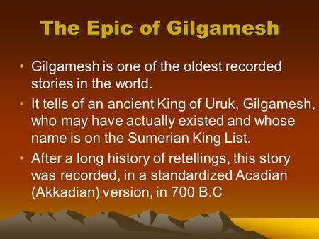 The Epic of Gilgamesh Gilgamesh is one of the oldest recorded stories in the world. It tells of an ancient King of Uruk, Gilgamesh, who may have actually.