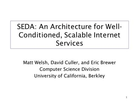 1 SEDA: An Architecture for Well- Conditioned, Scalable Internet Services Matt Welsh, David Culler, and Eric Brewer Computer Science Division University.