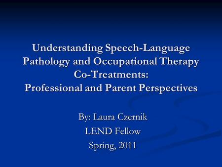 Understanding Speech-Language Pathology and Occupational Therapy Co-Treatments: Professional and Parent Perspectives By: Laura Czernik LEND Fellow Spring,