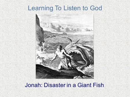 Learning To Listen to God Jonah: Disaster in a Giant Fish.