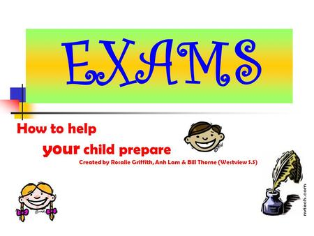 How to help your child prepare Created by Rosalie Griffith, Anh Lam & Bill Thorne (Westview S.S) EXAMS.