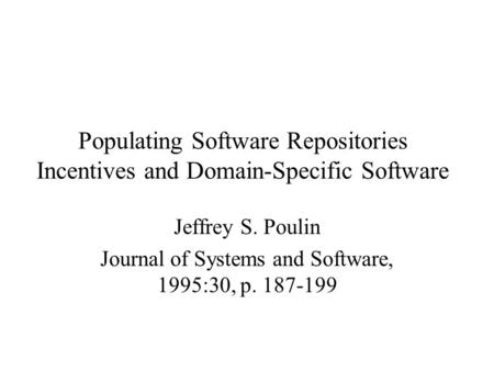 Populating Software Repositories Incentives and Domain-Specific Software Jeffrey S. Poulin Journal of Systems and Software, 1995:30, p. 187-199.
