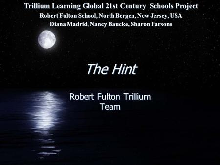 The Hint Robert Fulton Trillium Team Trillium Learning Global 21st Century Schools Project Robert Fulton School, North Bergen, New Jersey, USA Diana Madrid,