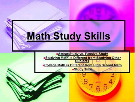 Math Study Skills Active Study vs. Passive Study Active Study vs. Passive Study Studying Math is Different from Studying Other Subjects Studying Math is.