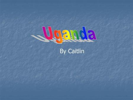 By Caitlin. Location of Uganda Uganda is in Africa. It is surrounded by land. It is 8,148 miles away the U.K. and it would take 182 hours to get there.