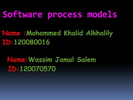 1 Software process models Name :Mohammed Khalid Alkhalily ID:120080016 Name:Wassim Jamal Salem ID:120070570.