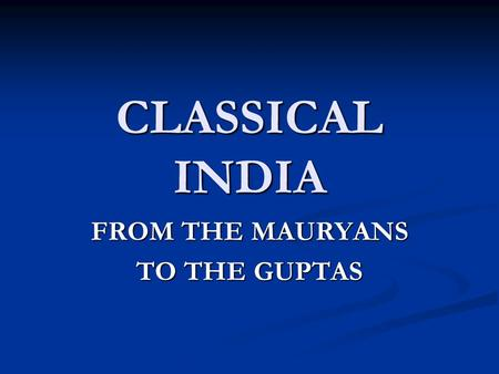 CLASSICAL INDIA FROM THE MAURYANS TO THE GUPTAS. RISE OF MAURYAN EMPIRE Ganges Republics Ganges Republics Prior to Alexander, kshatriyan (noble/warrior)