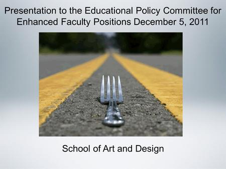 Presentation to the Educational Policy Committee for Enhanced Faculty Positions December 5, 2011 School of Art and Design.