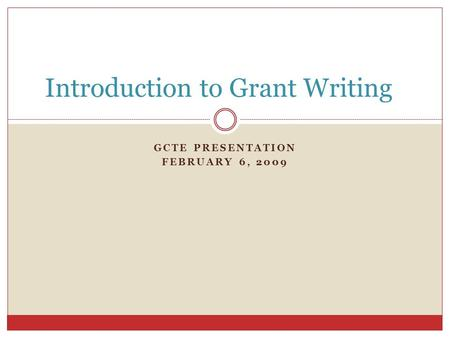 GCTE PRESENTATION FEBRUARY 6, 2009 Introduction to Grant Writing.