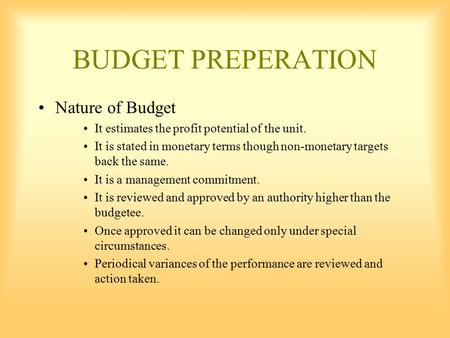 BUDGET PREPERATION Nature of Budget It estimates the profit potential of the unit. It is stated in monetary terms though non-monetary targets back the.