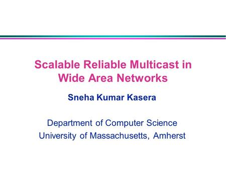 Scalable Reliable Multicast in Wide Area Networks Sneha Kumar Kasera Department of Computer Science University of Massachusetts, Amherst.