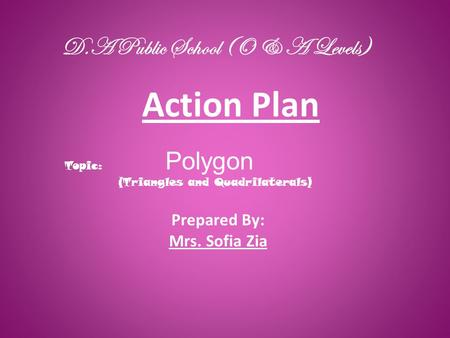 Action Plan D.A Public School (O & A Levels) Prepared By: Mrs. Sofia Zia Topic: Polygon (Triangles and Quadrilaterals)