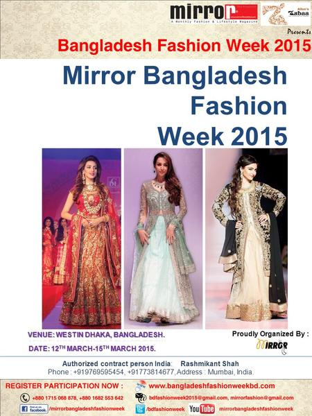 Mirror Bangladesh Fashion Week 2015 Proudly Organized By : DATE: 12 TH MARCH-15 TH MARCH 2015. Authorized contract person India: Rashmikant Shah Phone.