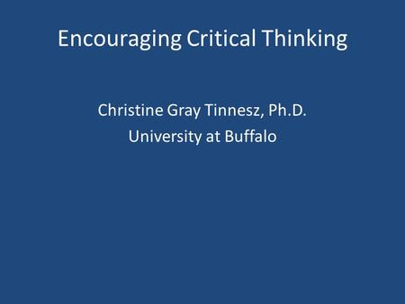 Encouraging Critical Thinking Christine Gray Tinnesz, Ph.D. University at Buffalo.