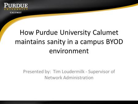 How Purdue University Calumet maintains sanity in a campus BYOD environment Presented by: Tim Loudermilk - Supervisor of Network Administration.