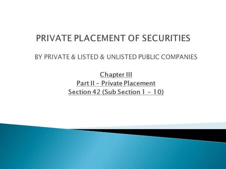 BY PRIVATE & LISTED & UNLISTED PUBLIC COMPANIES Chapter III Part II – Private Placement Section 42 (Sub Section 1 - 10)