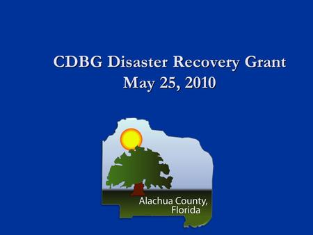 CDBG Disaster Recovery Grant May 25, 2010. CDBG Disaster Recovery Grant CDBG Disaster Recovery Grant $475,822 awarded to Alachua County as a result of.