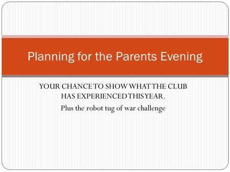 YOUR CHANCE TO SHOW WHAT THE CLUB HAS EXPERIENCED THIS YEAR. Plus the robot tug of war challenge Planning for the Parents Evening.
