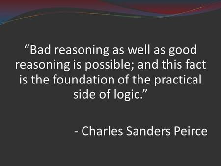 """Bad reasoning as well as good reasoning is possible; and this fact is the foundation of the practical side of logic."" - Charles Sanders Peirce."