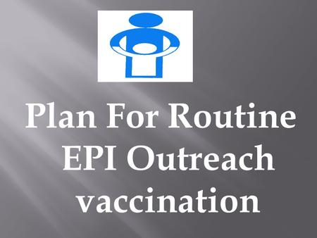 Plan For Routine EPI Outreach vaccination Situation Analysis Establishment of objectives Assessment of resources/Fixing priorities Develop and Implement.
