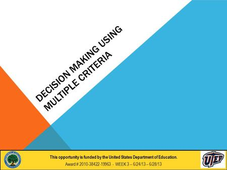 DECISION MAKING USING MULTIPLE CRITERIA This opportunity if funded by the United States Department of Education. Award # 2010-38422-19963 - DAY 9 : 6/28/2012.