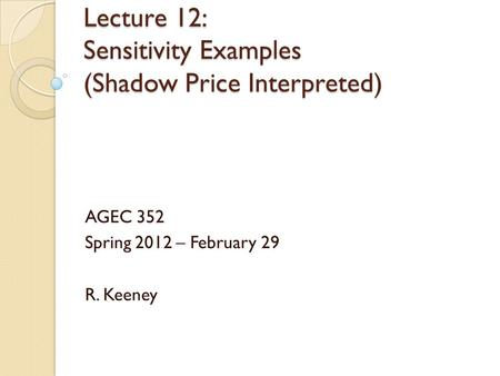 Lecture 12: Sensitivity Examples (Shadow Price Interpreted) AGEC 352 Spring 2012 – February 29 R. Keeney.