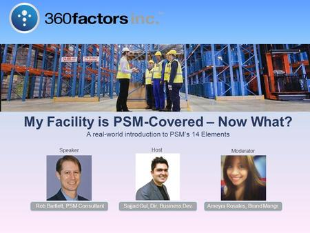 My Facility is PSM-Covered – Now What? A real-world introduction to PSM's 14 Elements Moderator Host Speaker Sajjad Gul, Dir. Business Dev. Rob Bartlett,