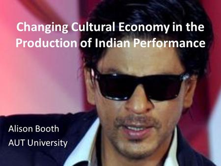 Changing Cultural Economy in the Production of Indian Performance Alison Booth AUT University.