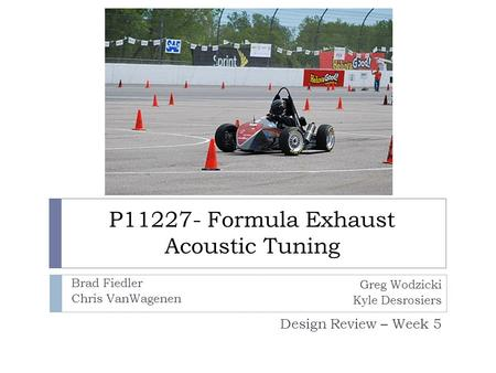 P11227- Formula Exhaust Acoustic Tuning Design Review – Week 5 Greg Wodzicki Kyle Desrosiers Brad Fiedler Chris VanWagenen.