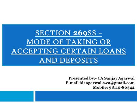 SECTION 269 SS – MODE OF TAKING OR ACCEPTING CERTAIN LOANS AND DEPOSITS Presented by:- CA Sanjay Agarwal  id: Mobile: 98110-80342.