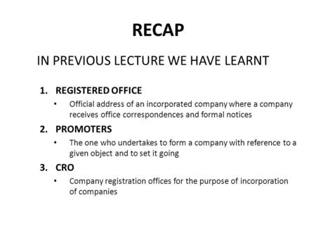 RECAP IN PREVIOUS LECTURE WE HAVE LEARNT 1.REGISTERED OFFICE Official address of an incorporated company where a company receives office correspondences.