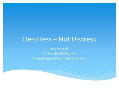 De-Stress – Not Distress Eric Medcalf University of Glasgow Counselling and Psychological Services.