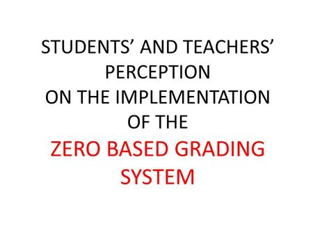 STUDENTS' AND TEACHERS' PERCEPTION ON THE IMPLEMENTATION OF THE ZERO BASED GRADING SYSTEM.