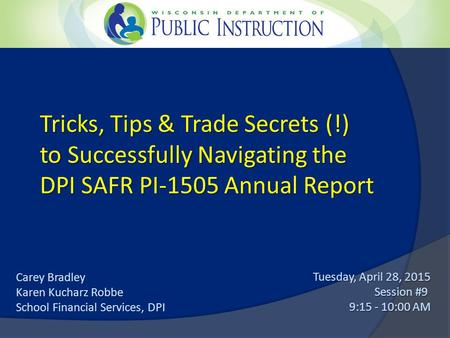 Tricks, Tips & Trade Secrets (!) to Successfully Navigating the DPI SAFR PI-1505 Annual Report Tuesday, April 28, 2015 Session #9 9:15 - 10:00 AM Carey.