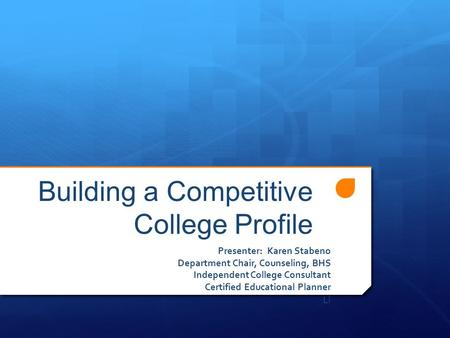 Building a Competitive College Profile Presenter: Karen Stabeno Department Chair, Counseling, BHS Independent College Consultant Certified Educational.