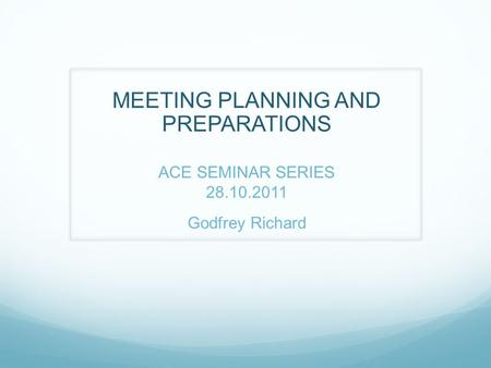 MEETING PLANNING AND PREPARATIONS ACE SEMINAR SERIES 28.10.2011 Godfrey Richard.