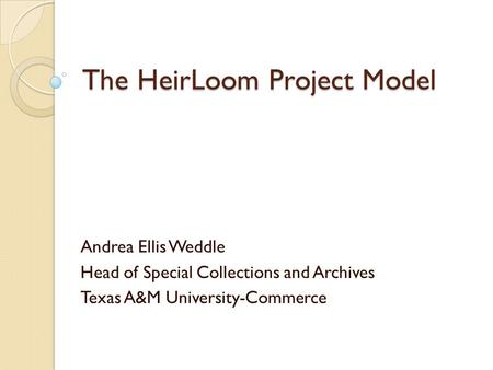 The HeirLoom Project Model Andrea Ellis Weddle Head of Special Collections and Archives Texas A&M University-Commerce.
