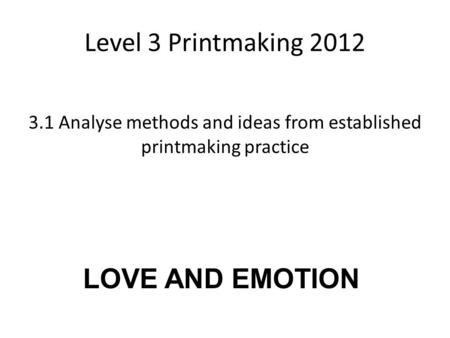 Level 3 Printmaking 2012 3.1 Analyse methods and ideas from established printmaking practice LOVE AND EMOTION.