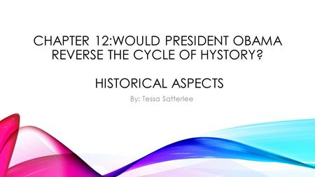 CHAPTER 12:WOULD PRESIDENT OBAMA REVERSE THE CYCLE OF HYSTORY? HISTORICAL ASPECTS By: Tessa Satterlee.