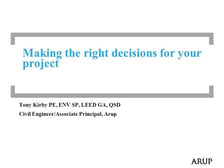 Making the right decisions for your project Tony Kirby PE, ENV SP, LEED GA, QSD Civil Engineer/Associate Principal, Arup.