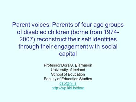 Parent voices: Parents of four age groups of disabled children (borne from 1974- 2007) reconstruct their self identities through their engagement with.