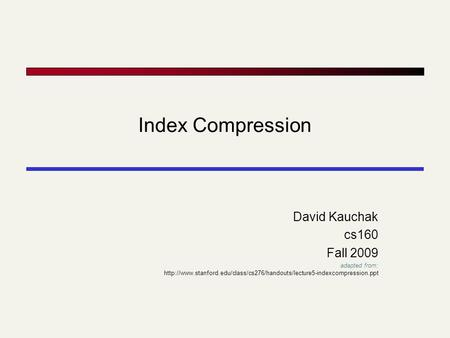 Index Compression David Kauchak cs160 Fall 2009 adapted from:
