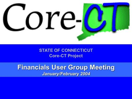 1 STATE OF CONNECTICUT Core-CT Project Financials User Group Meeting January/February 2004.