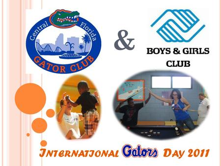 I NTERNATIONAL OR D AY 2011 &. The Central Florida Gator Club joined the Boys & Girls Club of Altamonte Springs on May 21 st, 2011 to promote leadership.
