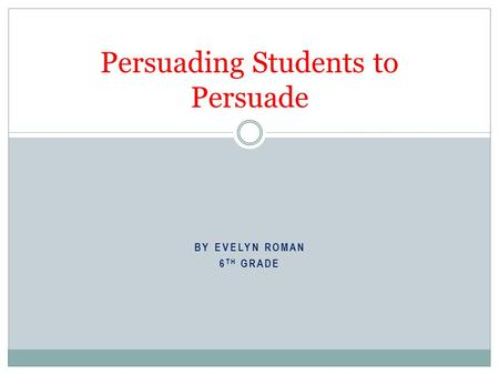 BY EVELYN ROMAN 6 TH GRADE Persuading Students to Persuade.
